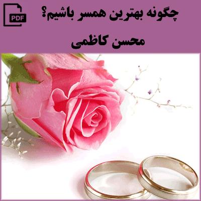 چگونه بهترین همسر باشیم - محسن کاظمی